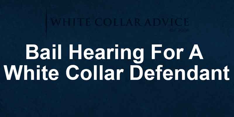 Bail Hearing For A White Collar Defendant