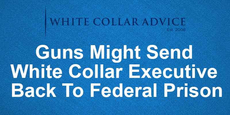 Guns Might Send White Collar Executive Back To Federal Prison