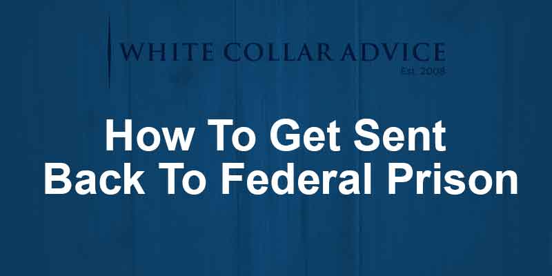 How To Get Sent Back To Federal Prison