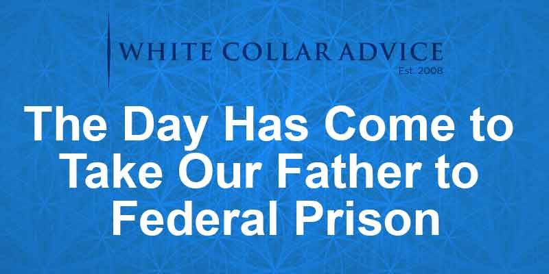 The day has come to take our father to federal prison