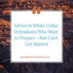 Advice to White Collar Defendants Who Want to Prepare--But Can't Get Started
