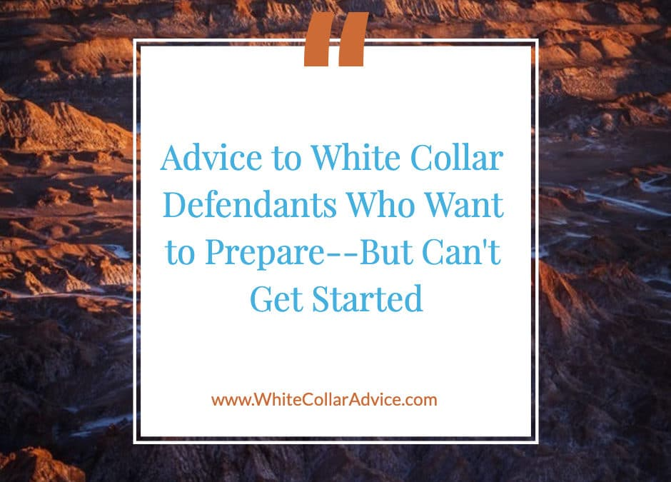 Advice to White Collar Defendants Who Want to Prepare–But Can't Get Started